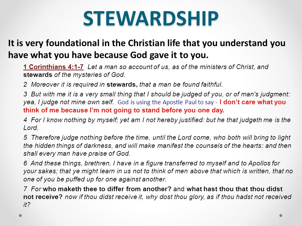 STEWARDSHIP Everything you have comes from God The World belongs to God – It is His Creation Psalm 24:1 The earth is the Lord s, and the fulness thereof; the world, and they that dwell therein. John 1:3 All things were made by him; and without him was not anything made that was made. Stewardship starts with humility and admitting that all you have comes from God.