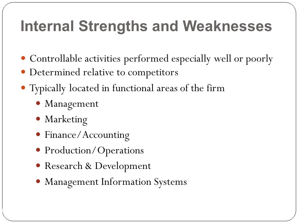 Ch 1 -18 Controllable activities performed especially well or poorly Determined relative to competitors Typically located in functional areas of the firm Management Marketing Finance/Accounting Production/Operations Research & Development Management Information Systems Internal Strengths and Weaknesses