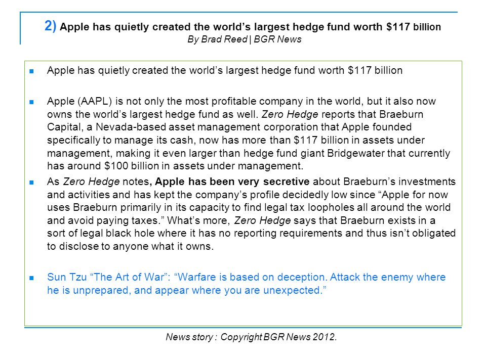 2) Apple has quietly created the world's largest hedge fund worth $117 billion By Brad Reed | BGR News Apple has quietly created the world's largest hedge fund worth $117 billion Apple (AAPL) is not only the most profitable company in the world, but it also now owns the world's largest hedge fund as well.