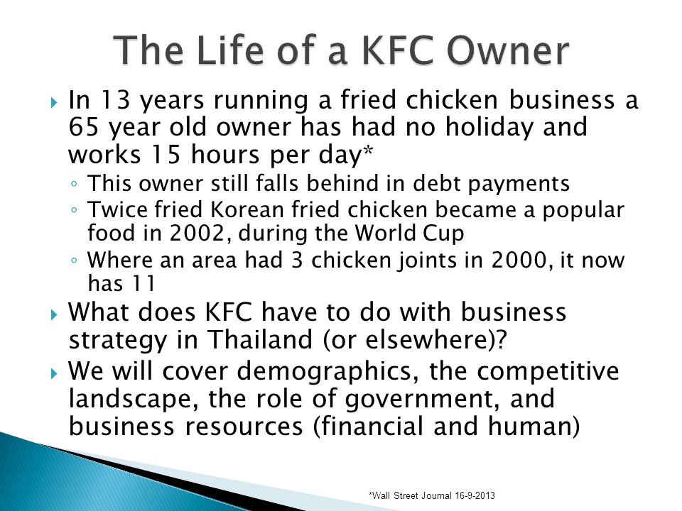  In 13 years running a fried chicken business a 65 year old owner has had no holiday and works 15 hours per day* ◦ This owner still falls behind in debt payments ◦ Twice fried Korean fried chicken became a popular food in 2002, during the World Cup ◦ Where an area had 3 chicken joints in 2000, it now has 11  What does KFC have to do with business strategy in Thailand (or elsewhere).