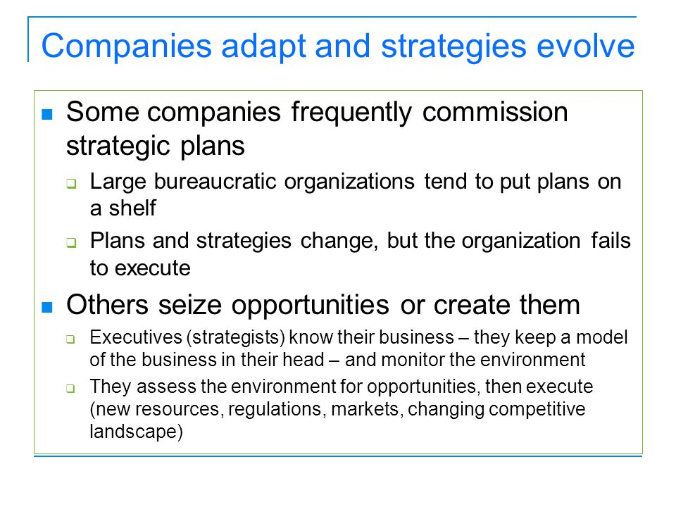Companies adapt and strategies evolve Some companies frequently commission strategic plans  Large bureaucratic organizations tend to put plans on a shelf  Plans and strategies change, but the organization fails to execute Others seize opportunities or create them  Executives (strategists) know their business – they keep a model of the business in their head – and monitor the environment  They assess the environment for opportunities, then execute (new resources, regulations, markets, changing competitive landscape)
