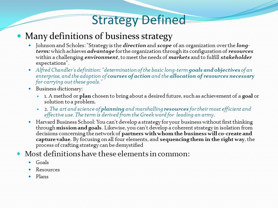 Strategy Defined Many definitions of business strategy Johnson and Scholes: Strategy is the direction and scope of an organization over the long- term: which achieves advantage for the organization through its configuration of resources within a challenging environment, to meet the needs of markets and to fulfill stakeholder expectations .