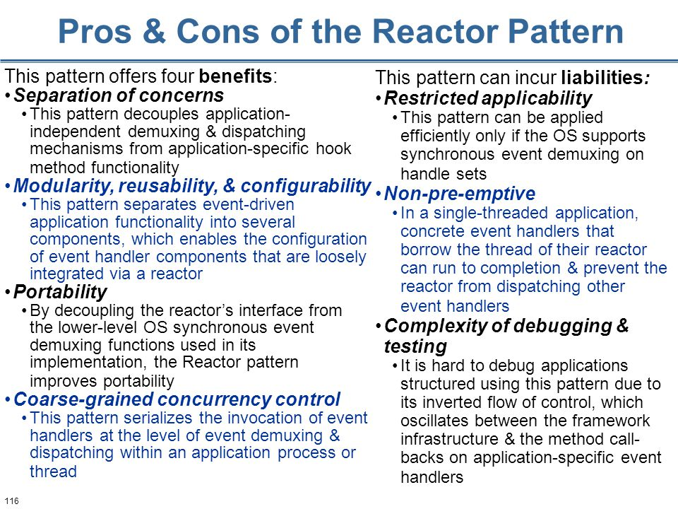 116 Pros & Cons of the Reactor Pattern This pattern offers four benefits: Separation of concerns This pattern decouples application- independent demuxing & dispatching mechanisms from application-specific hook method functionality Modularity, reusability, & configurability This pattern separates event-driven application functionality into several components, which enables the configuration of event handler components that are loosely integrated via a reactor Portability By decoupling the reactor's interface from the lower-level OS synchronous event demuxing functions used in its implementation, the Reactor pattern improves portability Coarse-grained concurrency control This pattern serializes the invocation of event handlers at the level of event demuxing & dispatching within an application process or thread This pattern can incur liabilities: Restricted applicability This pattern can be applied efficiently only if the OS supports synchronous event demuxing on handle sets Non-pre-emptive In a single-threaded application, concrete event handlers that borrow the thread of their reactor can run to completion & prevent the reactor from dispatching other event handlers Complexity of debugging & testing It is hard to debug applications structured using this pattern due to its inverted flow of control, which oscillates between the framework infrastructure & the method call- backs on application-specific event handlers