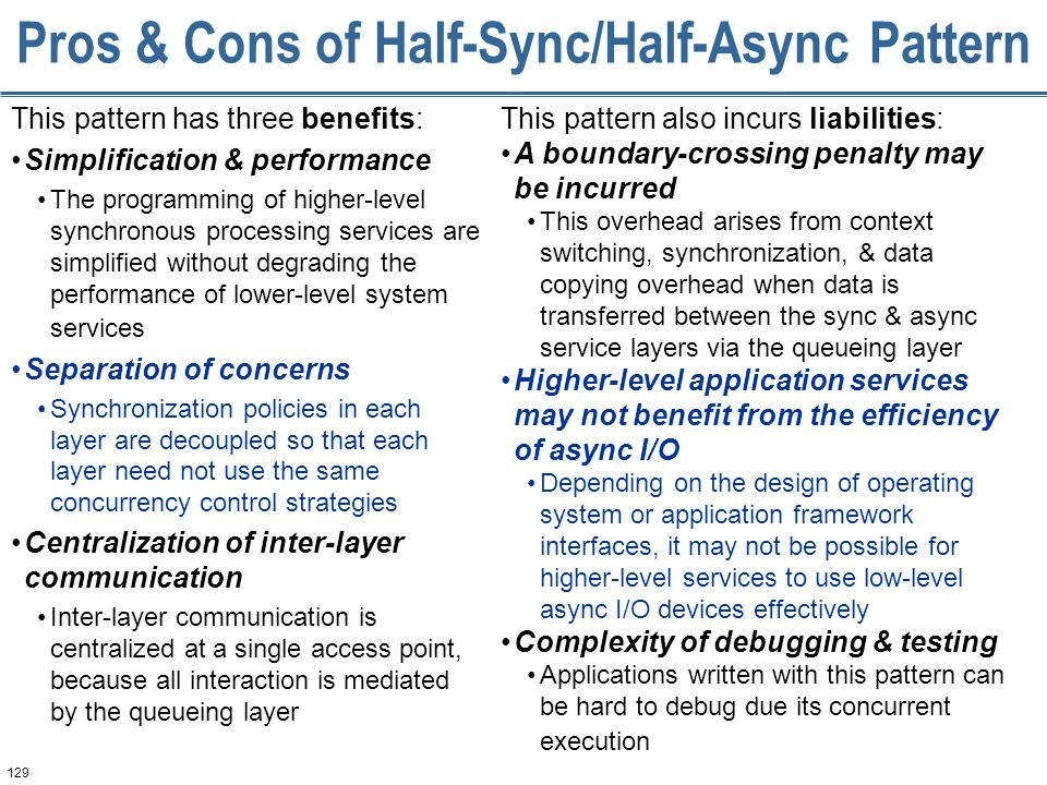 129 Pros & Cons of Half-Sync/Half-Async Pattern This pattern has three benefits: Simplification & performance The programming of higher-level synchronous processing services are simplified without degrading the performance of lower-level system services Separation of concerns Synchronization policies in each layer are decoupled so that each layer need not use the same concurrency control strategies Centralization of inter-layer communication Inter-layer communication is centralized at a single access point, because all interaction is mediated by the queueing layer This pattern also incurs liabilities: A boundary-crossing penalty may be incurred This overhead arises from context switching, synchronization, & data copying overhead when data is transferred between the sync & async service layers via the queueing layer Higher-level application services may not benefit from the efficiency of async I/O Depending on the design of operating system or application framework interfaces, it may not be possible for higher-level services to use low-level async I/O devices effectively Complexity of debugging & testing Applications written with this pattern can be hard to debug due its concurrent execution