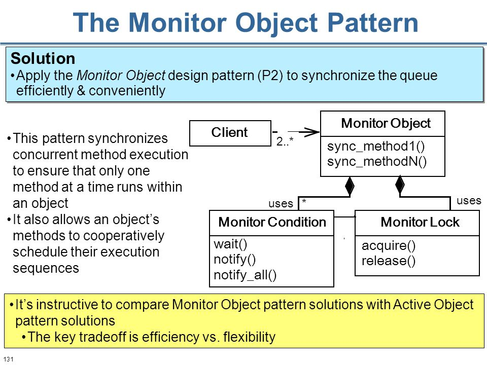 131 The Monitor Object Pattern This pattern synchronizes concurrent method execution to ensure that only one method at a time runs within an object It also allows an object's methods to cooperatively schedule their execution sequences 2..* uses * Monitor Object sync_method1() sync_methodN() Monitor Lock acquire() release() Client Monitor Condition wait() notify() notify_all() Solution Apply the Monitor Object design pattern (P2) to synchronize the queue efficiently & conveniently Solution Apply the Monitor Object design pattern (P2) to synchronize the queue efficiently & conveniently It's instructive to compare Monitor Object pattern solutions with Active Object pattern solutions The key tradeoff is efficiency vs.