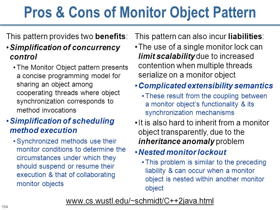 134 Pros & Cons of Monitor Object Pattern This pattern provides two benefits: Simplification of concurrency control The Monitor Object pattern presents a concise programming model for sharing an object among cooperating threads where object synchronization corresponds to method invocations Simplification of scheduling method execution Synchronized methods use their monitor conditions to determine the circumstances under which they should suspend or resume their execution & that of collaborating monitor objects This pattern can also incur liabilities: The use of a single monitor lock can limit scalability due to increased contention when multiple threads serialize on a monitor object Complicated extensibility semantics These result from the coupling between a monitor object's functionality & its synchronization mechanisms It is also hard to inherit from a monitor object transparently, due to the inheritance anomaly problem Nested monitor lockout This problem is similar to the preceding liability & can occur when a monitor object is nested within another monitor object www.cs.wustl.edu/~schmidt/C++2java.html