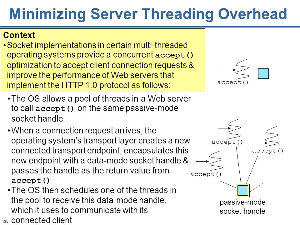 135 accept() Minimizing Server Threading Overhead When a connection request arrives, the operating system's transport layer creates a new connected transport endpoint, encapsulates this new endpoint with a data-mode socket handle & passes the handle as the return value from accept() Context Socket implementations in certain multi-threaded operating systems provide a concurrent accept() optimization to accept client connection requests & improve the performance of Web servers that implement the HTTP 1.0 protocol as follows: passive-mode socket handle accept() The OS allows a pool of threads in a Web server to call accept() on the same passive-mode socket handle The OS then schedules one of the threads in the pool to receive this data-mode handle, which it uses to communicate with its connected client accept()