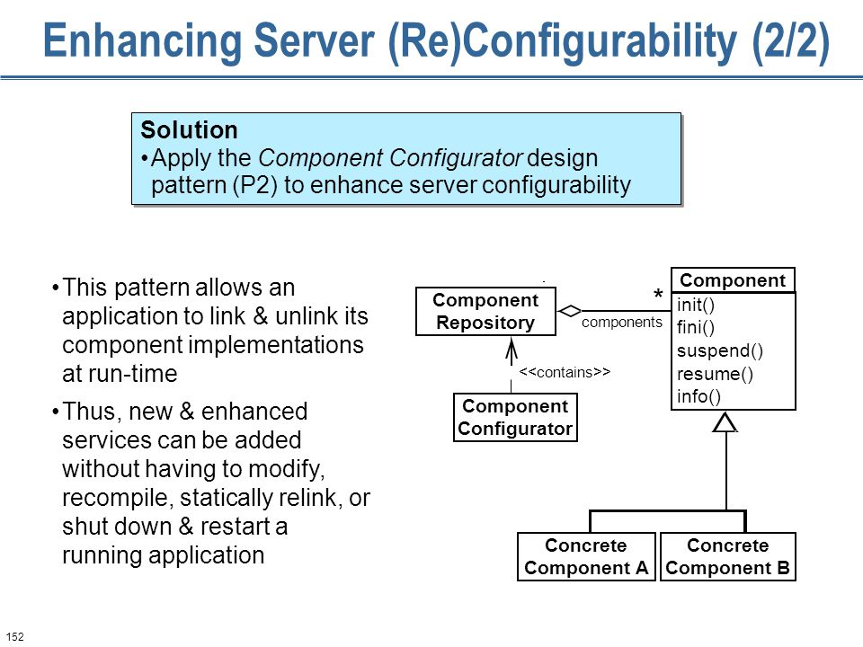 152 Enhancing Server (Re)Configurability (2/2) This pattern allows an application to link & unlink its component implementations at run-time Thus, new & enhanced services can be added without having to modify, recompile, statically relink, or shut down & restart a running application Solution Apply the Component Configurator design pattern (P2) to enhance server configurability Solution Apply the Component Configurator design pattern (P2) to enhance server configurability > components * Component Configurator Component Repository Concrete Component A Concrete Component B Component init() fini() suspend() resume() info()