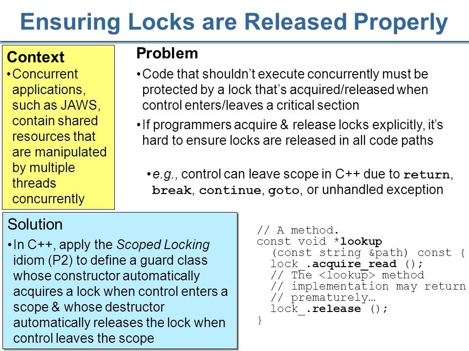 161 Ensuring Locks are Released Properly Context Concurrent applications, such as JAWS, contain shared resources that are manipulated by multiple threads concurrently Solution In C++, apply the Scoped Locking idiom (P2) to define a guard class whose constructor automatically acquires a lock when control enters a scope & whose destructor automatically releases the lock when control leaves the scope Solution In C++, apply the Scoped Locking idiom (P2) to define a guard class whose constructor automatically acquires a lock when control enters a scope & whose destructor automatically releases the lock when control leaves the scope Problem Code that shouldn't execute concurrently must be protected by a lock that's acquired/released when control enters/leaves a critical section If programmers acquire & release locks explicitly, it's hard to ensure locks are released in all code paths // A method.