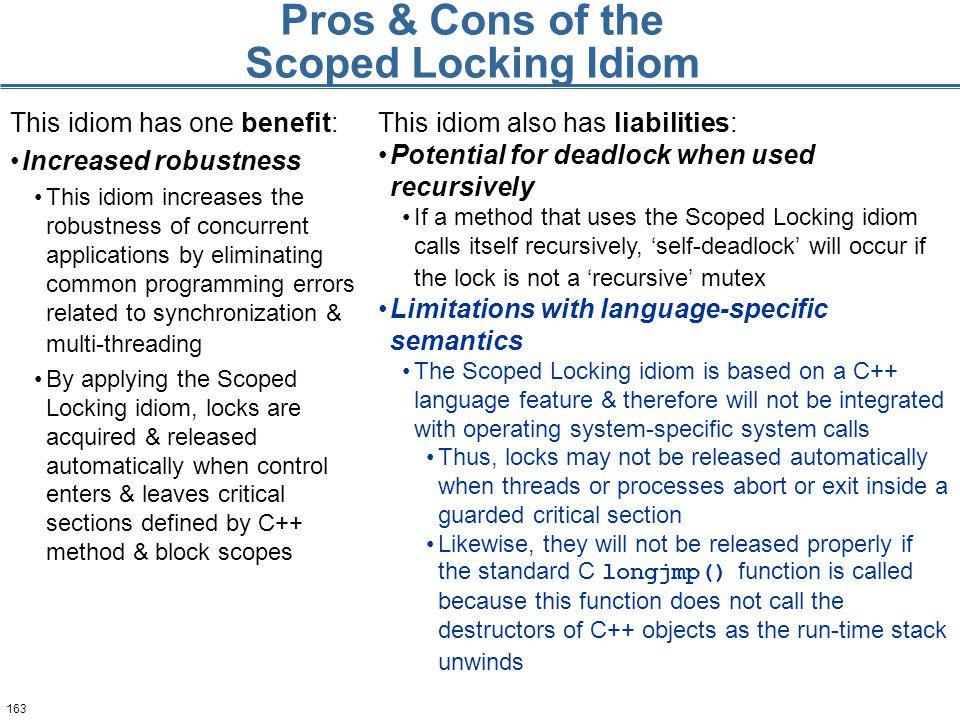 163 Pros & Cons of the Scoped Locking Idiom This idiom has one benefit: Increased robustness This idiom increases the robustness of concurrent applications by eliminating common programming errors related to synchronization & multi-threading By applying the Scoped Locking idiom, locks are acquired & released automatically when control enters & leaves critical sections defined by C++ method & block scopes This idiom also has liabilities: Potential for deadlock when used recursively If a method that uses the Scoped Locking idiom calls itself recursively, 'self-deadlock' will occur if the lock is not a 'recursive' mutex Limitations with language-specific semantics The Scoped Locking idiom is based on a C++ language feature & therefore will not be integrated with operating system-specific system calls Thus, locks may not be released automatically when threads or processes abort or exit inside a guarded critical section Likewise, they will not be released properly if the standard C longjmp() function is called because this function does not call the destructors of C++ objects as the run-time stack unwinds