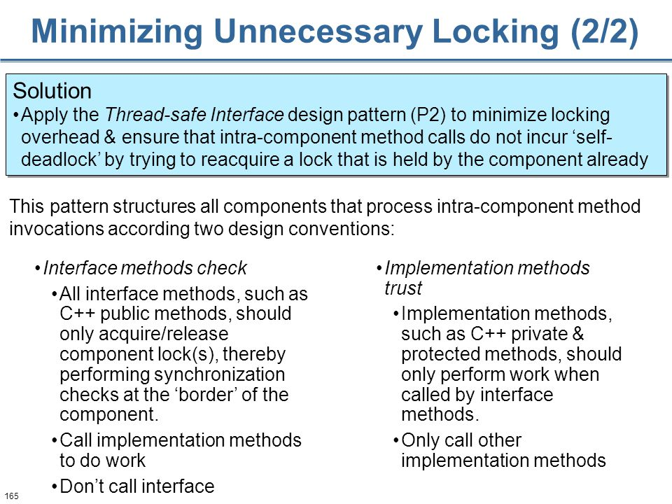 165 Minimizing Unnecessary Locking (2/2) Solution Apply the Thread-safe Interface design pattern (P2) to minimize locking overhead & ensure that intra-component method calls do not incur 'self- deadlock' by trying to reacquire a lock that is held by the component already Solution Apply the Thread-safe Interface design pattern (P2) to minimize locking overhead & ensure that intra-component method calls do not incur 'self- deadlock' by trying to reacquire a lock that is held by the component already Interface methods check All interface methods, such as C++ public methods, should only acquire/release component lock(s), thereby performing synchronization checks at the 'border' of the component.