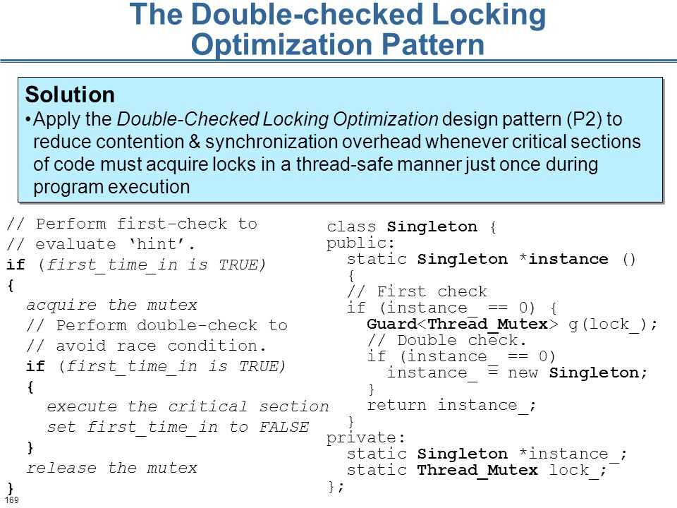 169 The Double-checked Locking Optimization Pattern Solution Apply the Double-Checked Locking Optimization design pattern (P2) to reduce contention & synchronization overhead whenever critical sections of code must acquire locks in a thread-safe manner just once during program execution Solution Apply the Double-Checked Locking Optimization design pattern (P2) to reduce contention & synchronization overhead whenever critical sections of code must acquire locks in a thread-safe manner just once during program execution // Perform first-check to // evaluate 'hint'.