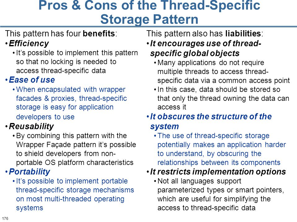 176 Pros & Cons of the Thread-Specific Storage Pattern This pattern has four benefits: Efficiency It's possible to implement this pattern so that no locking is needed to access thread-specific data Ease of use When encapsulated with wrapper facades & proxies, thread-specific storage is easy for application developers to use Reusability By combining this pattern with the Wrapper Façade pattern it's possible to shield developers from non- portable OS platform characteristics Portability It's possible to implement portable thread-specific storage mechanisms on most multi-threaded operating systems This pattern also has liabilities: It encourages use of thread- specific global objects Many applications do not require multiple threads to access thread- specific data via a common access point In this case, data should be stored so that only the thread owning the data can access it It obscures the structure of the system The use of thread-specific storage potentially makes an application harder to understand, by obscuring the relationships between its components It restricts implementation options Not all languages support parameterized types or smart pointers, which are useful for simplifying the access to thread-specific data