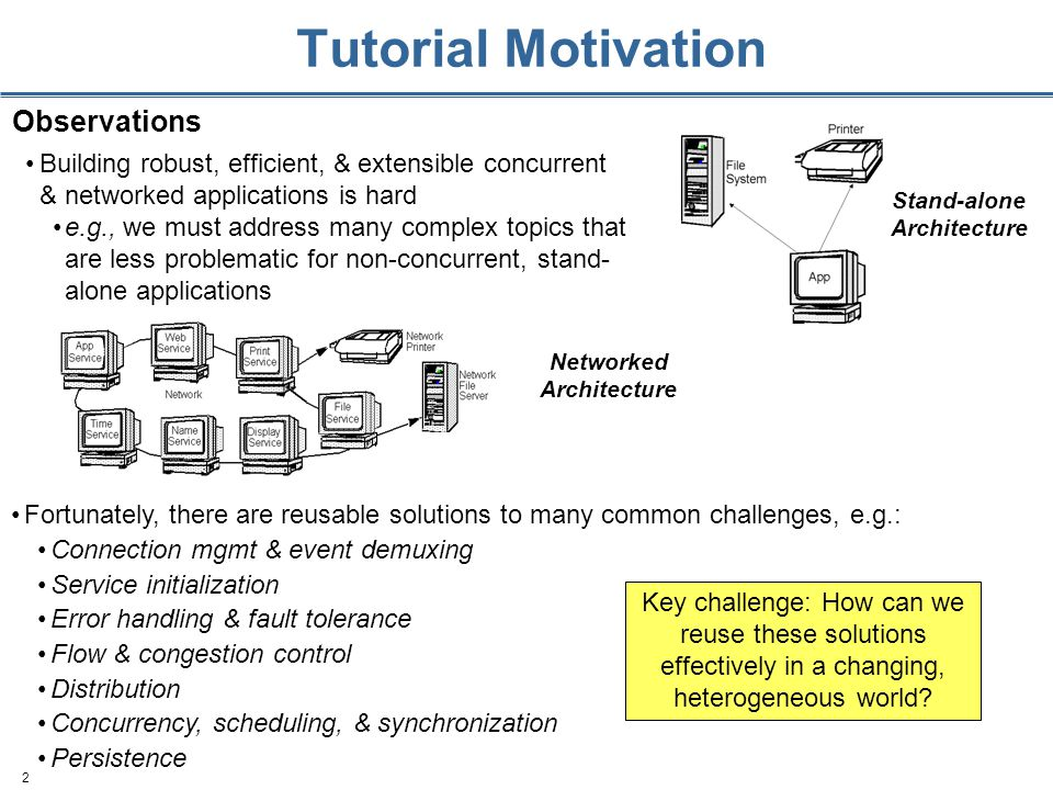 2 Tutorial Motivation Stand-alone Architecture Building robust, efficient, & extensible concurrent & networked applications is hard e.g., we must address many complex topics that are less problematic for non-concurrent, stand- alone applications Observations Networked Architecture Fortunately, there are reusable solutions to many common challenges, e.g.: Connection mgmt & event demuxing Service initialization Error handling & fault tolerance Flow & congestion control Distribution Concurrency, scheduling, & synchronization Persistence Key challenge: How can we reuse these solutions effectively in a changing, heterogeneous world
