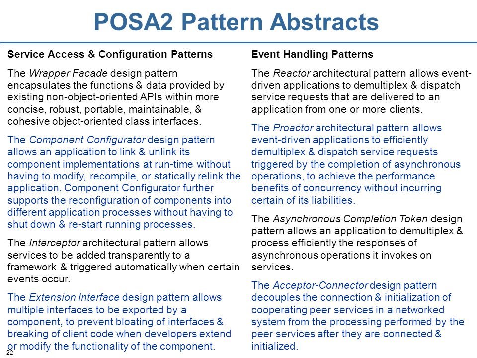 22 POSA2 Pattern Abstracts Service Access & Configuration Patterns The Wrapper Facade design pattern encapsulates the functions & data provided by existing non-object-oriented APIs within more concise, robust, portable, maintainable, & cohesive object-oriented class interfaces.