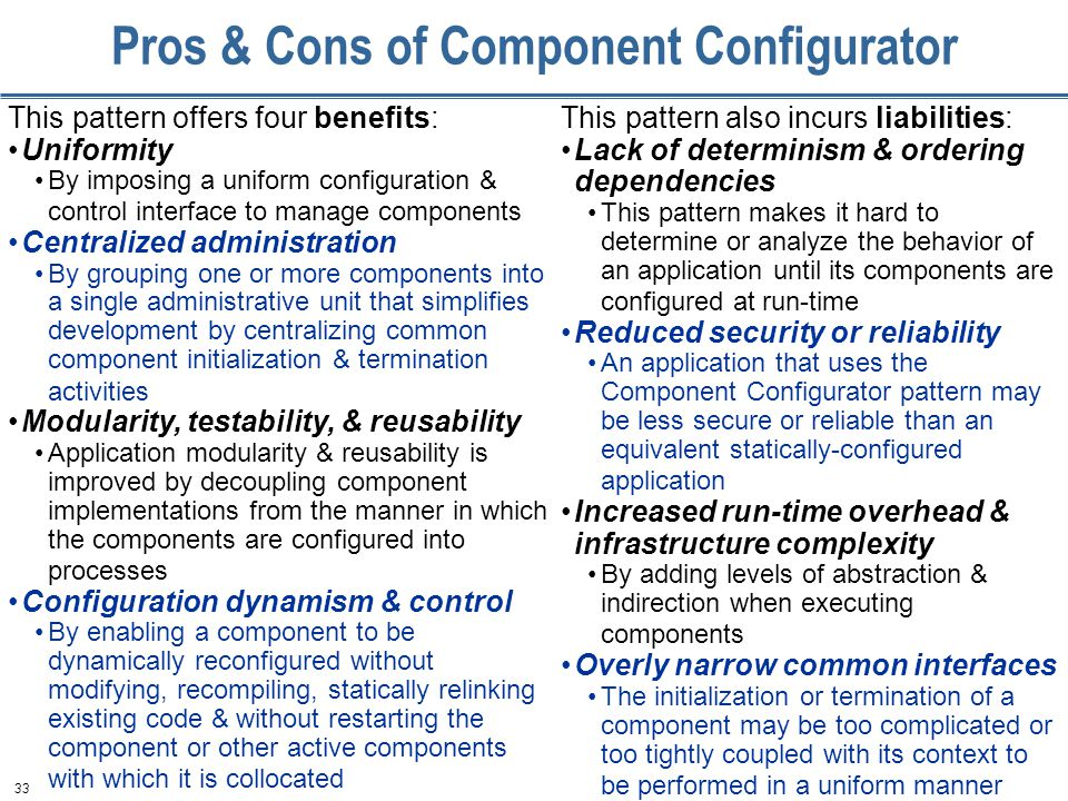 33 Pros & Cons of Component Configurator This pattern offers four benefits: Uniformity By imposing a uniform configuration & control interface to manage components Centralized administration By grouping one or more components into a single administrative unit that simplifies development by centralizing common component initialization & termination activities Modularity, testability, & reusability Application modularity & reusability is improved by decoupling component implementations from the manner in which the components are configured into processes Configuration dynamism & control By enabling a component to be dynamically reconfigured without modifying, recompiling, statically relinking existing code & without restarting the component or other active components with which it is collocated This pattern also incurs liabilities: Lack of determinism & ordering dependencies This pattern makes it hard to determine or analyze the behavior of an application until its components are configured at run-time Reduced security or reliability An application that uses the Component Configurator pattern may be less secure or reliable than an equivalent statically-configured application Increased run-time overhead & infrastructure complexity By adding levels of abstraction & indirection when executing components Overly narrow common interfaces The initialization or termination of a component may be too complicated or too tightly coupled with its context to be performed in a uniform manner