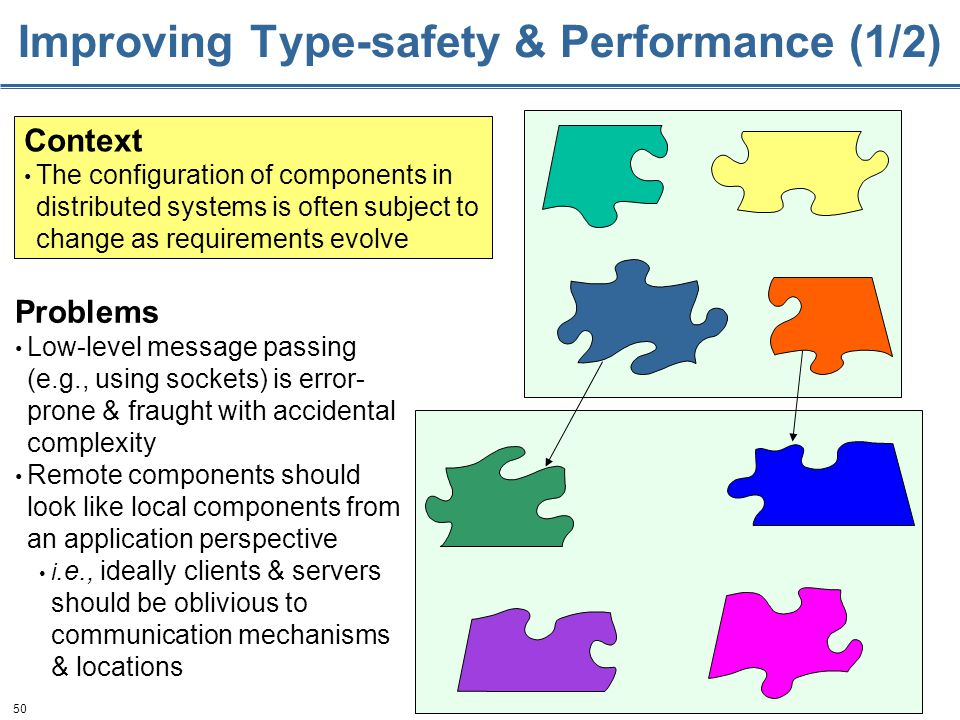 50 Improving Type-safety & Performance (1/2) Context The configuration of components in distributed systems is often subject to change as requirements evolve Problems Low-level message passing (e.g., using sockets) is error- prone & fraught with accidental complexity Remote components should look like local components from an application perspective i.e., ideally clients & servers should be oblivious to communication mechanisms & locations