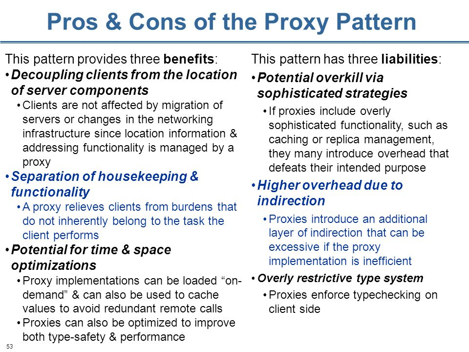 53 Pros & Cons of the Proxy Pattern This pattern provides three benefits: Decoupling clients from the location of server components Clients are not affected by migration of servers or changes in the networking infrastructure since location information & addressing functionality is managed by a proxy Separation of housekeeping & functionality A proxy relieves clients from burdens that do not inherently belong to the task the client performs Potential for time & space optimizations Proxy implementations can be loaded on- demand & can also be used to cache values to avoid redundant remote calls Proxies can also be optimized to improve both type-safety & performance This pattern has three liabilities: Potential overkill via sophisticated strategies If proxies include overly sophisticated functionality, such as caching or replica management, they many introduce overhead that defeats their intended purpose Higher overhead due to indirection Proxies introduce an additional layer of indirection that can be excessive if the proxy implementation is inefficient Overly restrictive type system Proxies enforce typechecking on client side