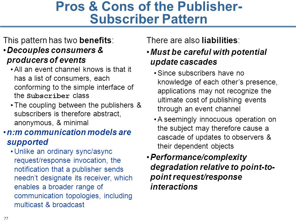 77 Pros & Cons of the Publisher- Subscriber Pattern This pattern has two benefits: Decouples consumers & producers of events All an event channel knows is that it has a list of consumers, each conforming to the simple interface of the Subscriber class The coupling between the publishers & subscribers is therefore abstract, anonymous, & minimal n:m communication models are supported Unlike an ordinary sync/async request/response invocation, the notification that a publisher sends needn't designate its receiver, which enables a broader range of communication topologies, including multicast & broadcast There are also liabilities: Must be careful with potential update cascades Since subscribers have no knowledge of each other's presence, applications may not recognize the ultimate cost of publishing events through an event channel A seemingly innocuous operation on the subject may therefore cause a cascade of updates to observers & their dependent objects Performance/complexity degradation relative to point-to- point request/response interactions