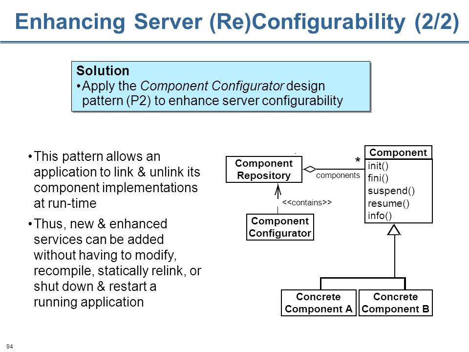 94 Enhancing Server (Re)Configurability (2/2) This pattern allows an application to link & unlink its component implementations at run-time Thus, new & enhanced services can be added without having to modify, recompile, statically relink, or shut down & restart a running application Solution Apply the Component Configurator design pattern (P2) to enhance server configurability Solution Apply the Component Configurator design pattern (P2) to enhance server configurability > components * Component Configurator Component Repository Concrete Component A Concrete Component B Component init() fini() suspend() resume() info()