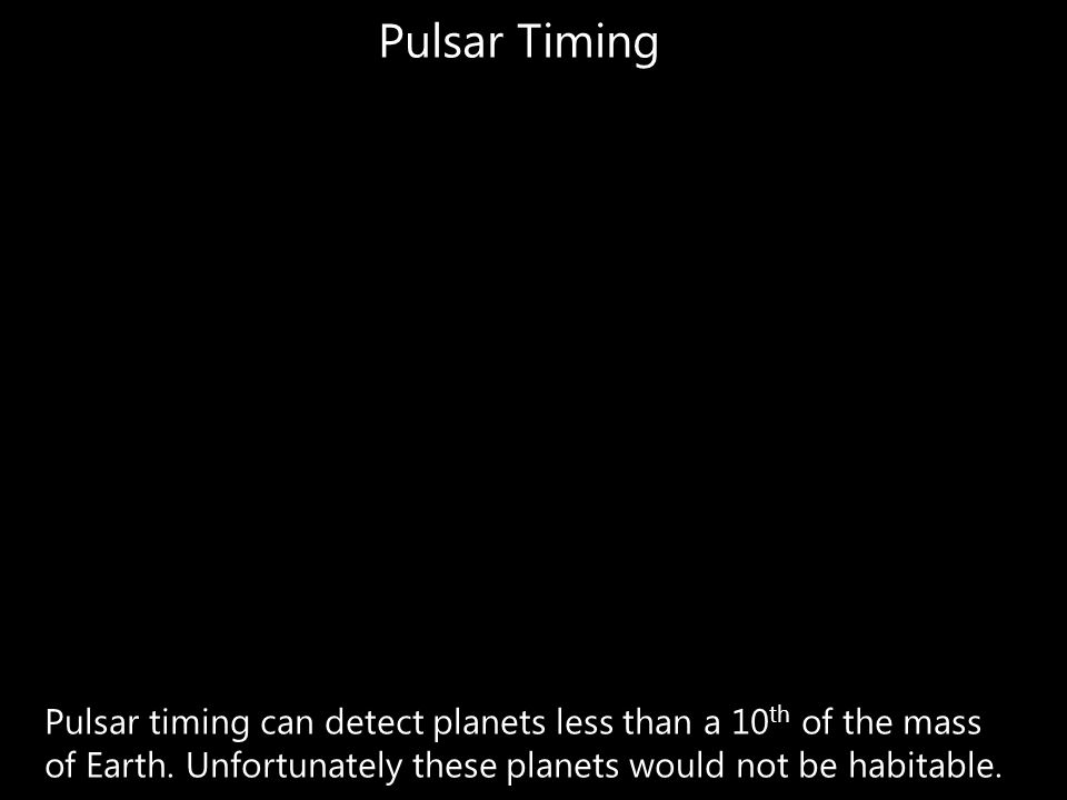 Pulsar Timing Pulsar timing can detect planets less than a 10 th of the mass of Earth. Unfortunately these planets would not be habitable.