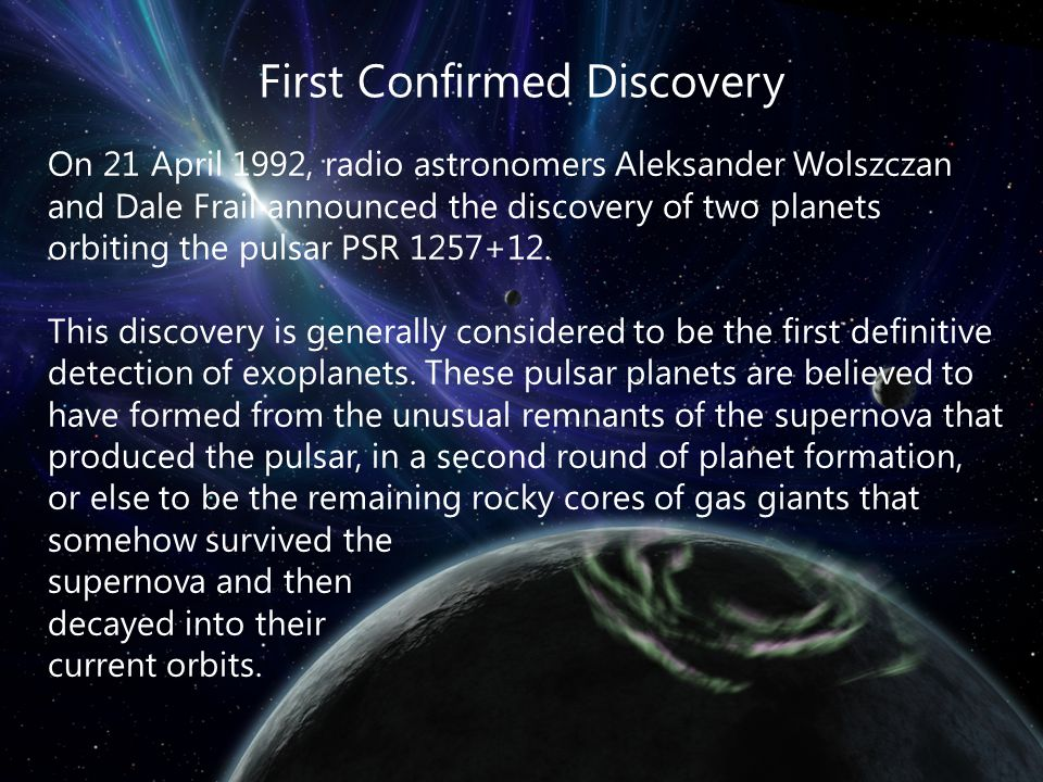 First Confirmed Discovery On 21 April 1992, radio astronomers Aleksander Wolszczan and Dale Frail announced the discovery of two planets orbiting the