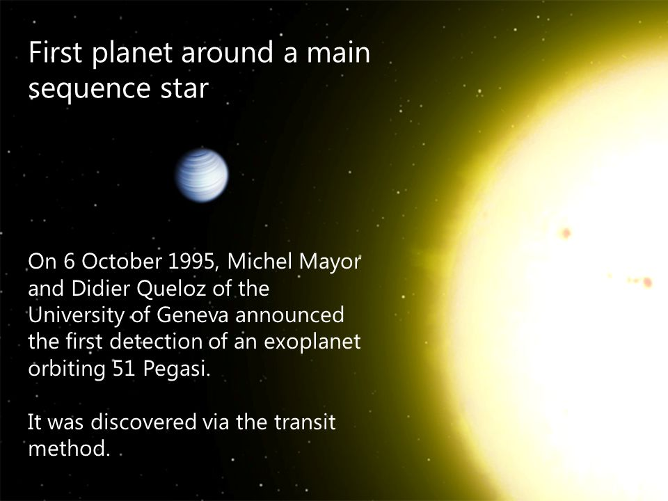 First planet around a main sequence star On 6 October 1995, Michel Mayor and Didier Queloz of the University of Geneva announced the first detection o