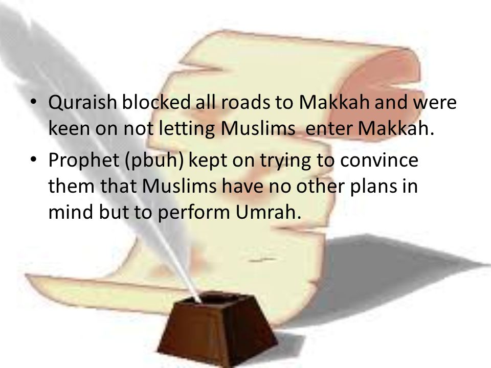 Quraish blocked all roads to Makkah and were keen on not letting Muslims enter Makkah. Prophet (pbuh) kept on trying to convince them that Muslims hav