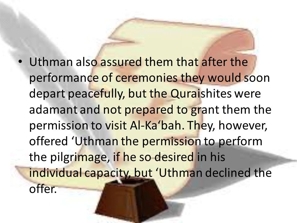 Uthman also assured them that after the performance of ceremonies they would soon depart peacefully, but the Quraishites were adamant and not prepared