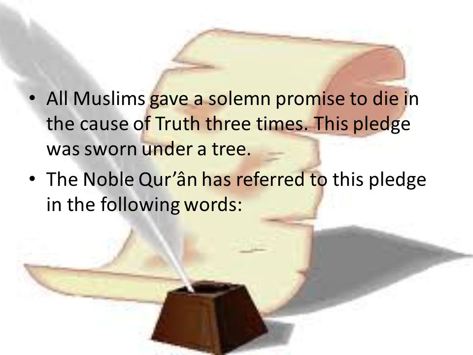 All Muslims gave a solemn promise to die in the cause of Truth three times. This pledge was sworn under a tree. The Noble Qur'ân has referred to this