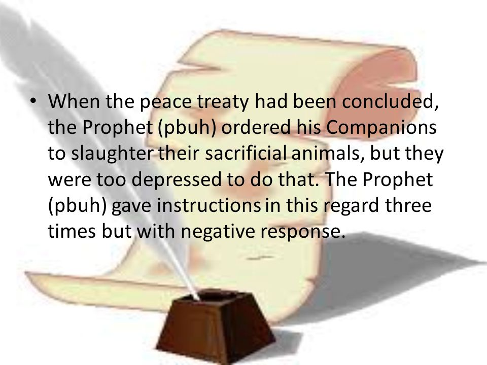 When the peace treaty had been concluded, the Prophet (pbuh) ordered his Companions to slaughter their sacrificial animals, but they were too depresse