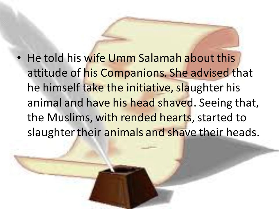He told his wife Umm Salamah about this attitude of his Companions. She advised that he himself take the initiative, slaughter his animal and have his