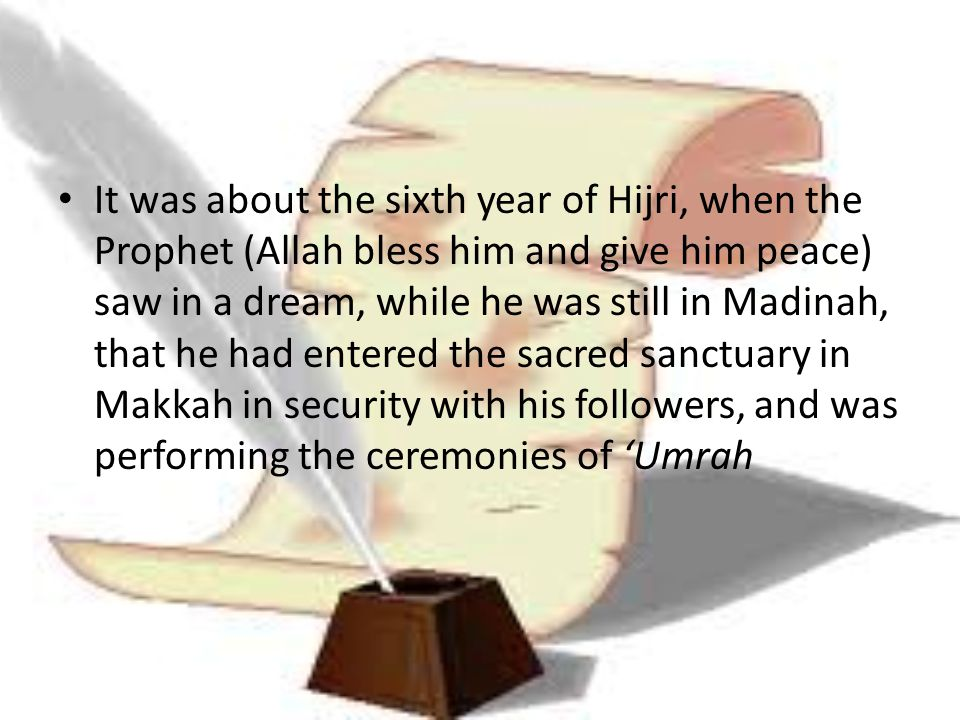 It was about the sixth year of Hijri, when the Prophet (Allah bless him and give him peace) saw in a dream, while he was still in Madinah, that he had