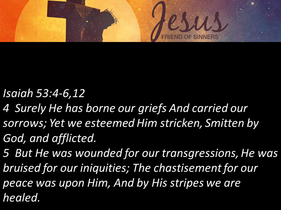 Isaiah 53:4-6,12 4 Surely He has borne our griefs And carried our sorrows; Yet we esteemed Him stricken, Smitten by God, and afflicted.