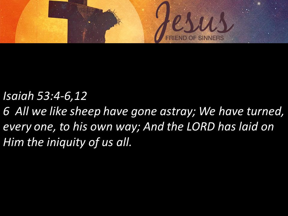 Isaiah 53:4-6,12 6 All we like sheep have gone astray; We have turned, every one, to his own way; And the LORD has laid on Him the iniquity of us all.