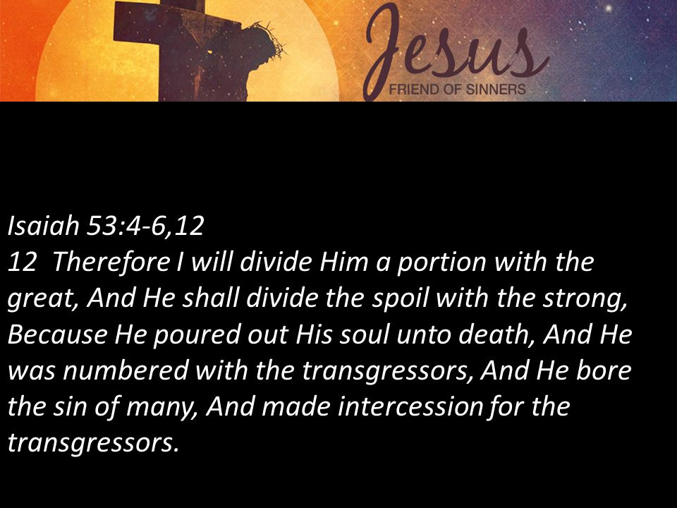 Isaiah 53:4-6,12 12 Therefore I will divide Him a portion with the great, And He shall divide the spoil with the strong, Because He poured out His soul unto death, And He was numbered with the transgressors, And He bore the sin of many, And made intercession for the transgressors.