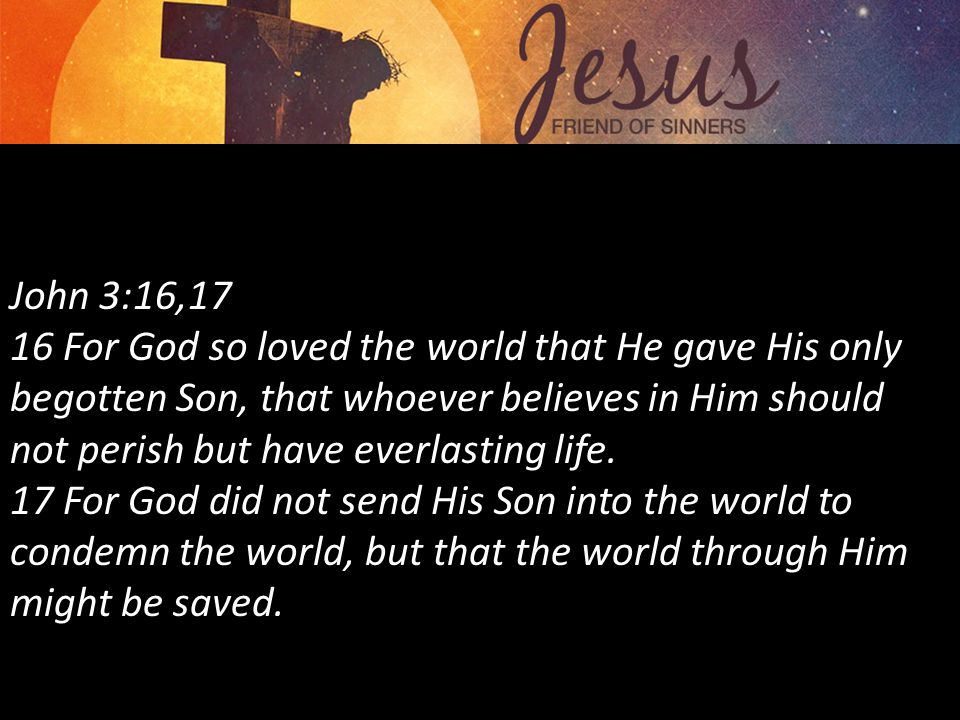 John 3:16,17 16 For God so loved the world that He gave His only begotten Son, that whoever believes in Him should not perish but have everlasting life.