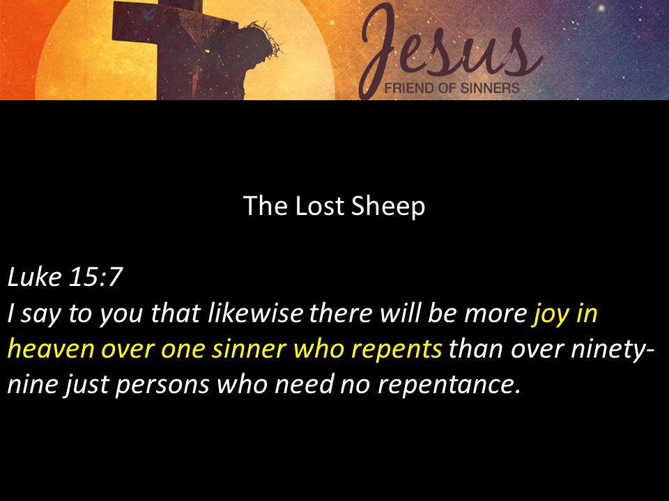 The Lost Sheep Luke 15:7 I say to you that likewise there will be more joy in heaven over one sinner who repents than over ninety- nine just persons who need no repentance.