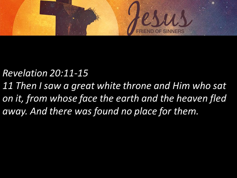 Revelation 20:11-15 11 Then I saw a great white throne and Him who sat on it, from whose face the earth and the heaven fled away.