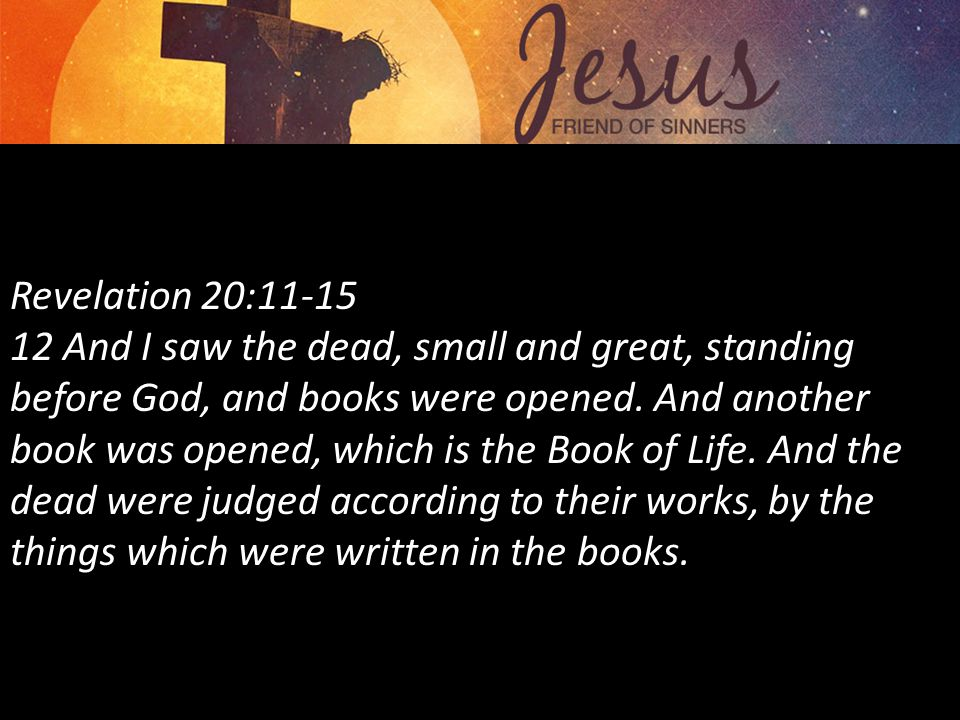 Revelation 20:11-15 12 And I saw the dead, small and great, standing before God, and books were opened.