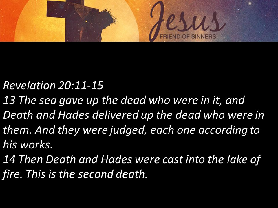 Revelation 20:11-15 13 The sea gave up the dead who were in it, and Death and Hades delivered up the dead who were in them.