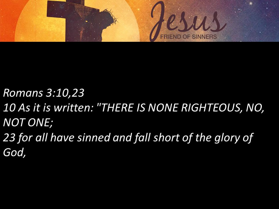 Romans 3:10,23 10 As it is written: THERE IS NONE RIGHTEOUS, NO, NOT ONE; 23 for all have sinned and fall short of the glory of God,