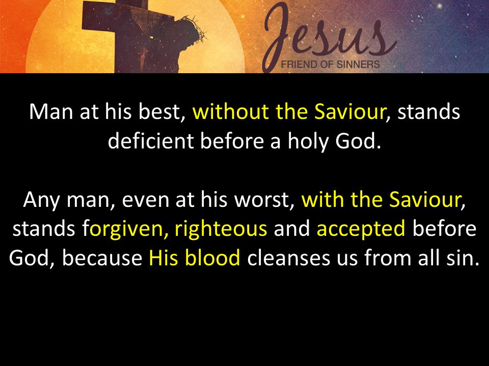 Man at his best, without the Saviour, stands deficient before a holy God.
