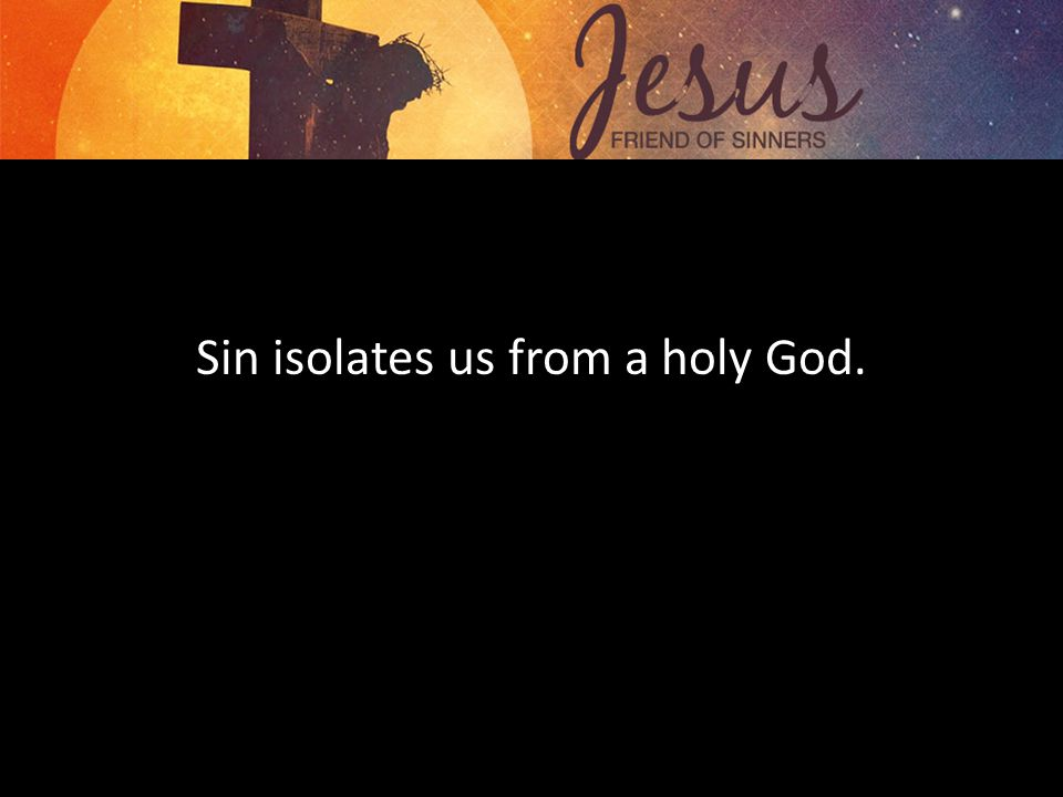 Sin isolates us from a holy God.