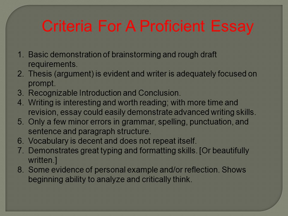 Criteria For A Proficient Essay 1.Basic demonstration of brainstorming and rough draft requirements. 2.Thesis (argument) is evident and writer is adeq