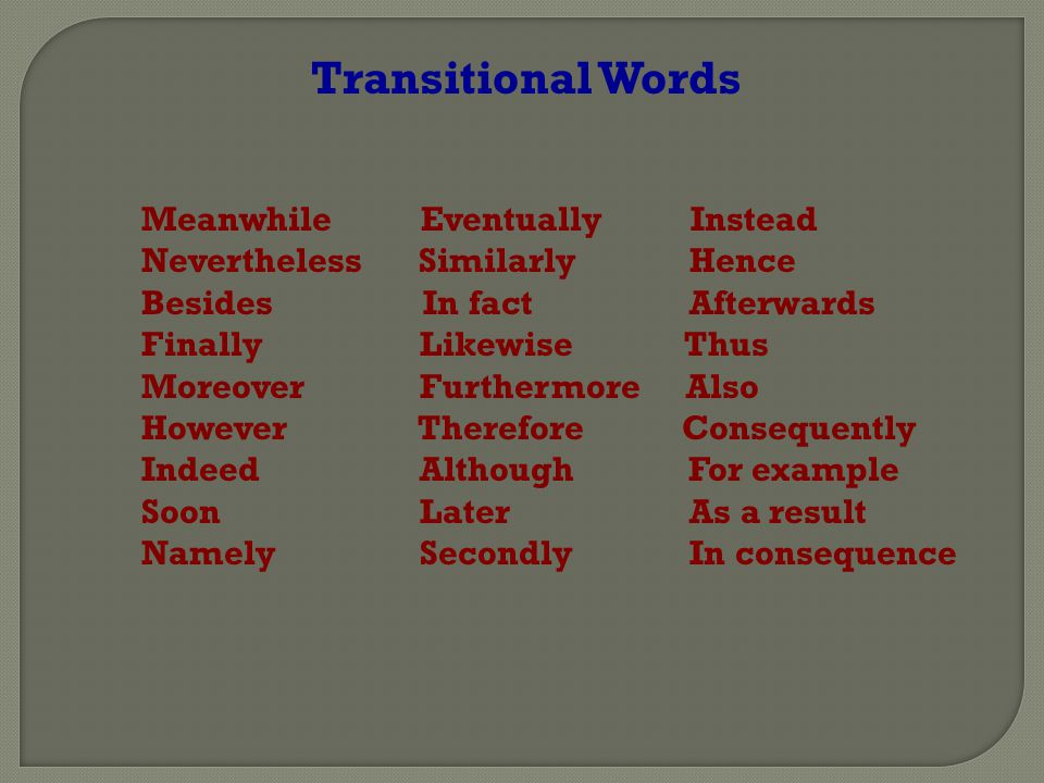 Transitional Words Meanwhile Eventually Instead Nevertheless Similarly Hence Besides In fact Afterwards Finally Likewise Thus Moreover Furthermore Also However Therefore Consequently Indeed Although For example Soon Later As a result Namely Secondly In consequence
