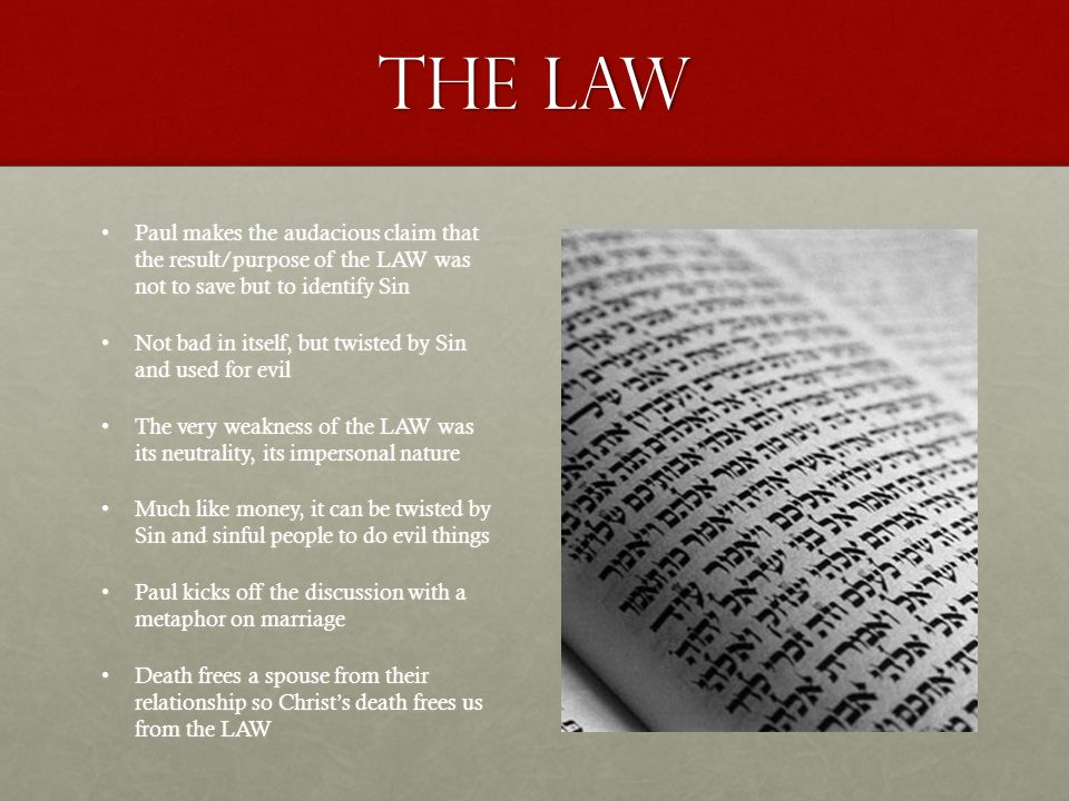 The Law Paul makes the audacious claim that the result/purpose of the LAW was not to save but to identify SinPaul makes the audacious claim that the result/purpose of the LAW was not to save but to identify Sin Not bad in itself, but twisted by Sin and used for evilNot bad in itself, but twisted by Sin and used for evil The very weakness of the LAW was its neutrality, its impersonal natureThe very weakness of the LAW was its neutrality, its impersonal nature Much like money, it can be twisted by Sin and sinful people to do evil thingsMuch like money, it can be twisted by Sin and sinful people to do evil things Paul kicks off the discussion with a metaphor on marriagePaul kicks off the discussion with a metaphor on marriage Death frees a spouse from their relationship so Christ's death frees us from the LAWDeath frees a spouse from their relationship so Christ's death frees us from the LAW