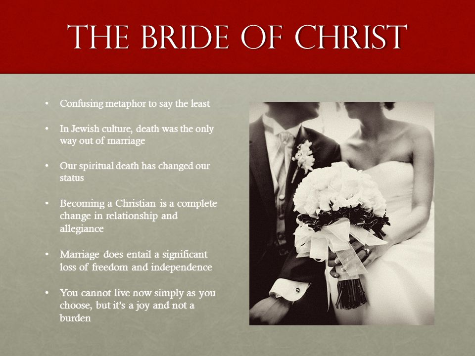 The Bride of Christ Confusing metaphor to say the leastConfusing metaphor to say the least In Jewish culture, death was the only way out of marriageIn Jewish culture, death was the only way out of marriage Our spiritual death has changed our statusOur spiritual death has changed our status Becoming a Christian is a complete change in relationship and allegianceBecoming a Christian is a complete change in relationship and allegiance Marriage does entail a significant loss of freedom and independenceMarriage does entail a significant loss of freedom and independence You cannot live now simply as you choose, but it's a joy and not a burdenYou cannot live now simply as you choose, but it's a joy and not a burden