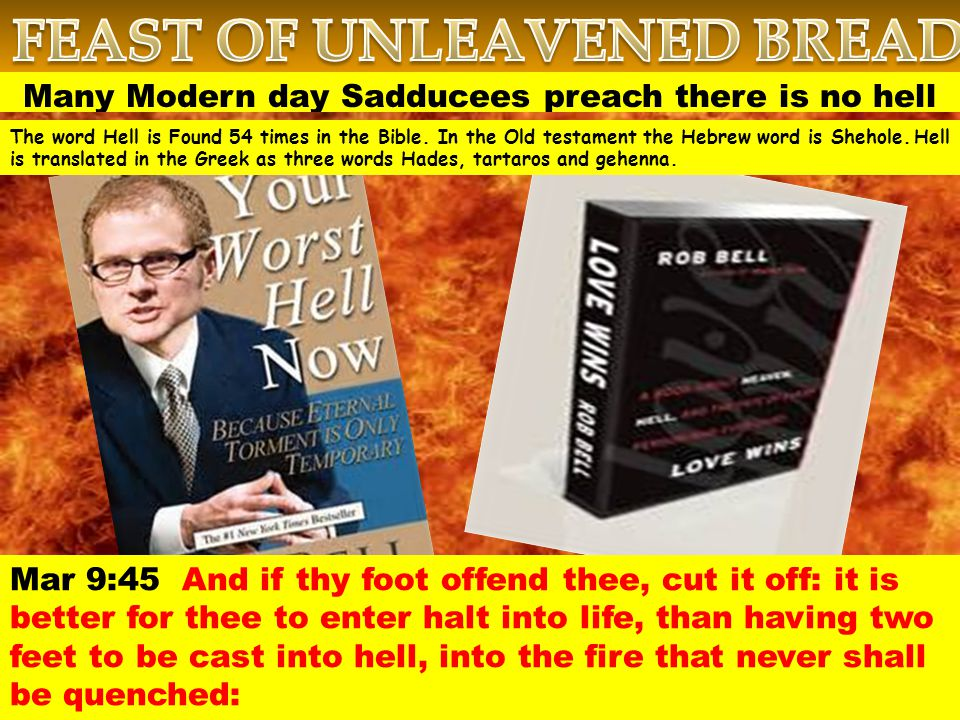 Many Modern day Sadducees preach there is no hell Mar 9:45 And if thy foot offend thee, cut it off: it is better for thee to enter halt into life, than having two feet to be cast into hell, into the fire that never shall be quenched: The word Hell is Found 54 times in the Bible.