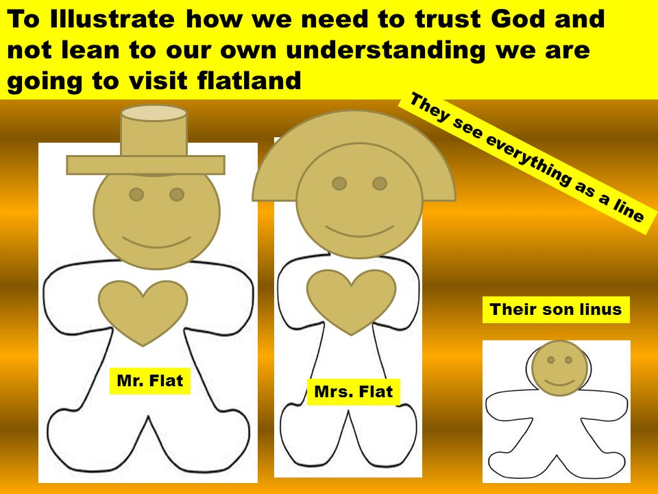 To Illustrate how we need to trust God and not lean to our own understanding we are going to visit flatland Mr.